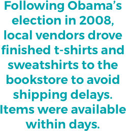 """Following Obama's election in 2008, local vendors drove finished t-shirts and sweatshirts to the bookstore to avoid shipping delays. Items were available within days."""